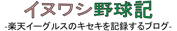 イヌワシ野球記-楽天イーグルスのキセキを記録するブログ